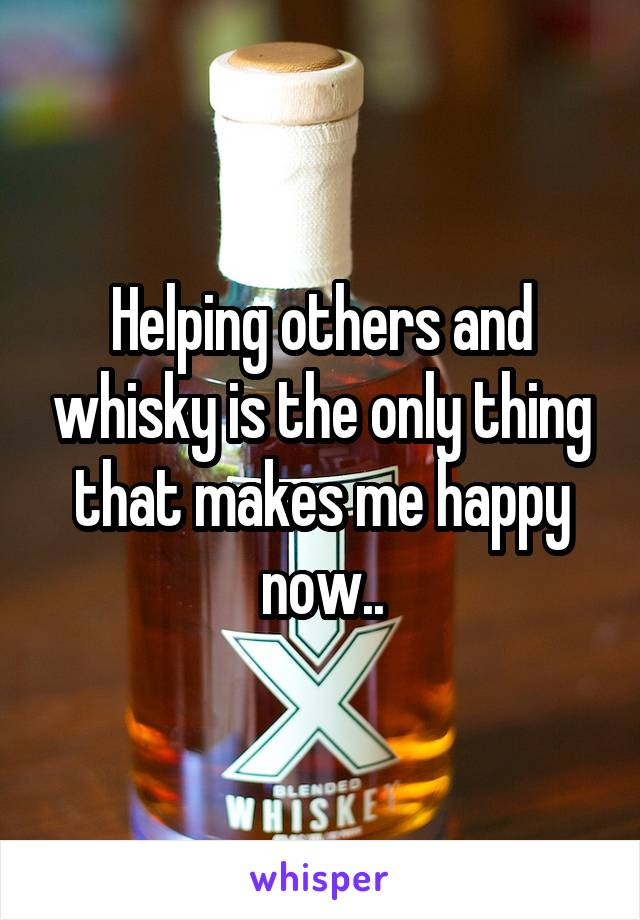 Helping others and whisky is the only thing that makes me happy now..