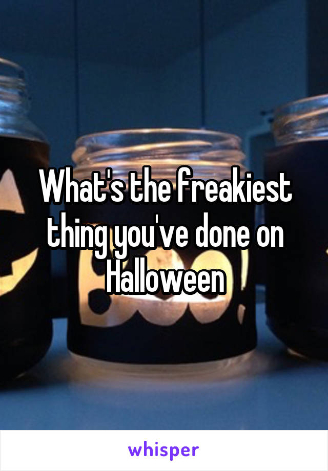 What's the freakiest thing you've done on Halloween