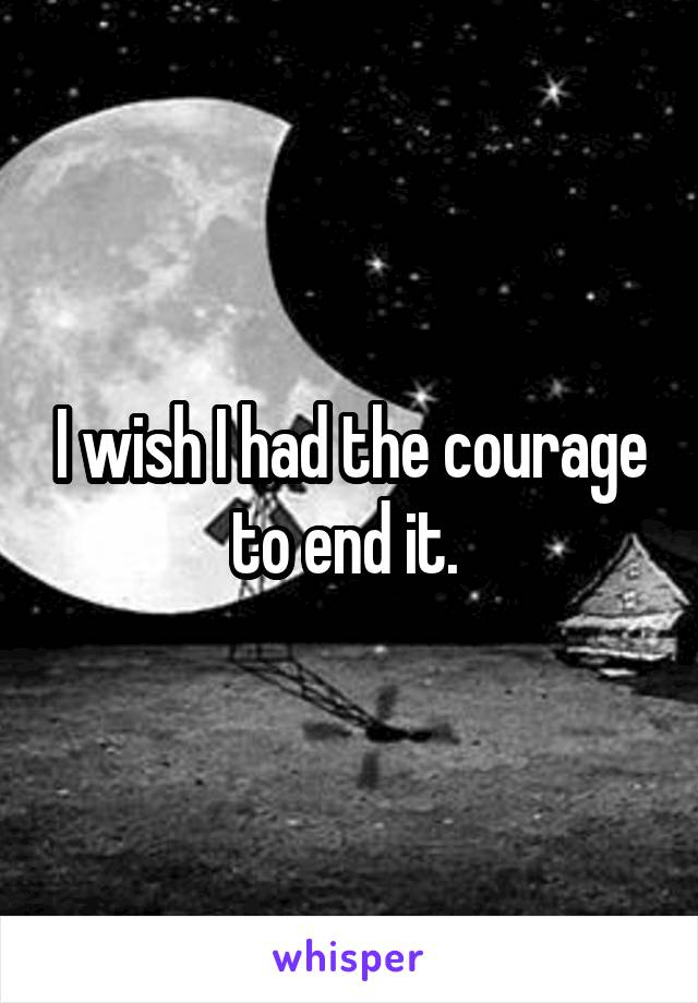 I wish I had the courage to end it.