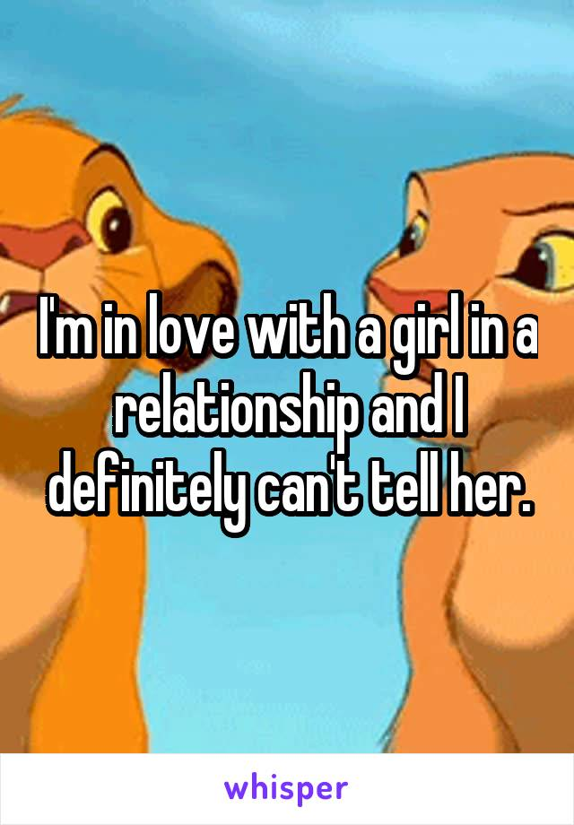 I'm in love with a girl in a relationship and I definitely can't tell her.