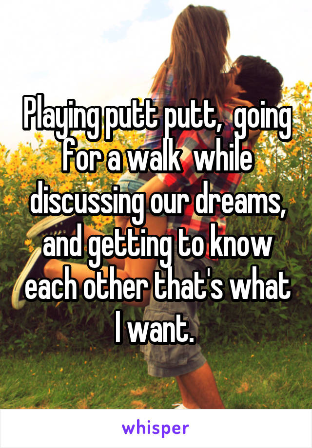 Playing putt putt,  going for a walk  while discussing our dreams, and getting to know each other that's what I want.