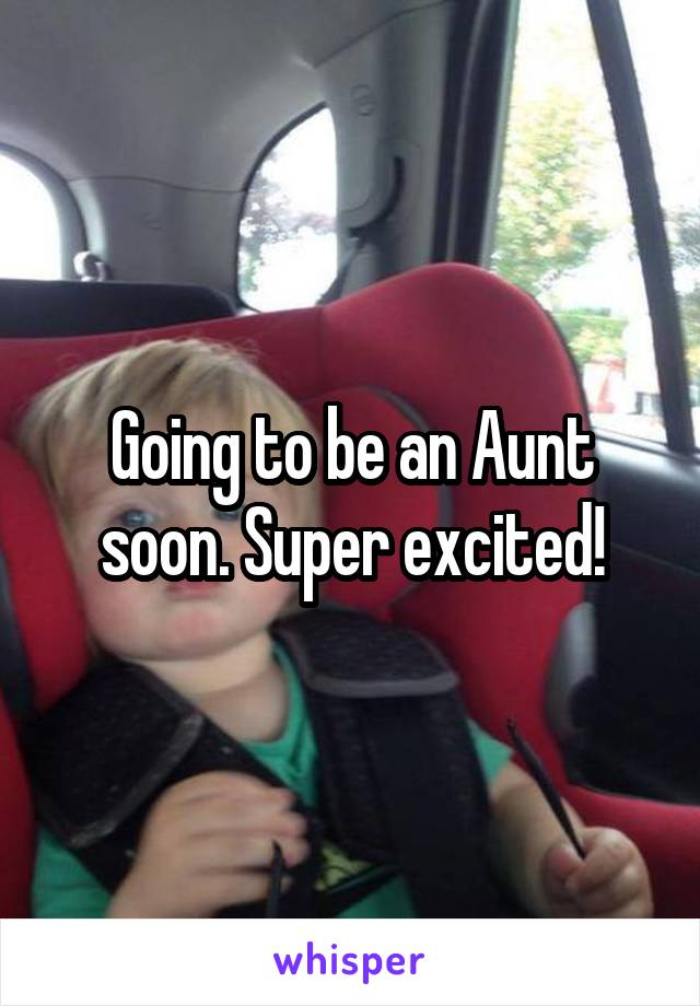 Going to be an Aunt soon. Super excited!