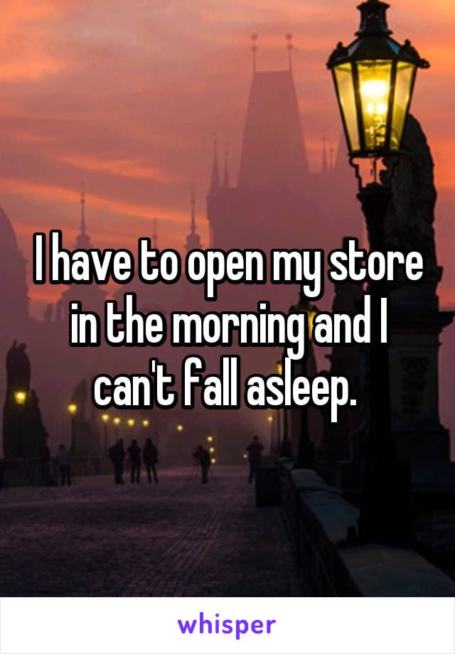 I have to open my store in the morning and I can't fall asleep.