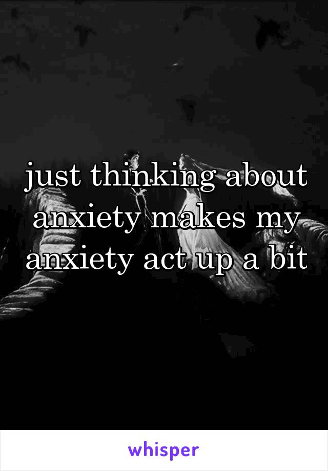 just thinking about anxiety makes my anxiety act up a bit