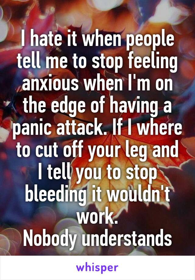 I hate it when people tell me to stop feeling anxious when I'm on the edge of having a panic attack. If I where to cut off your leg and I tell you to stop bleeding it wouldn't work. Nobody understands