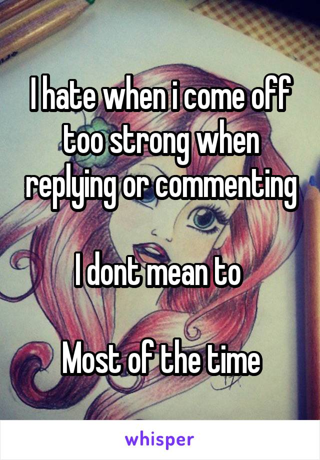 I hate when i come off too strong when replying or commenting  I dont mean to   Most of the time