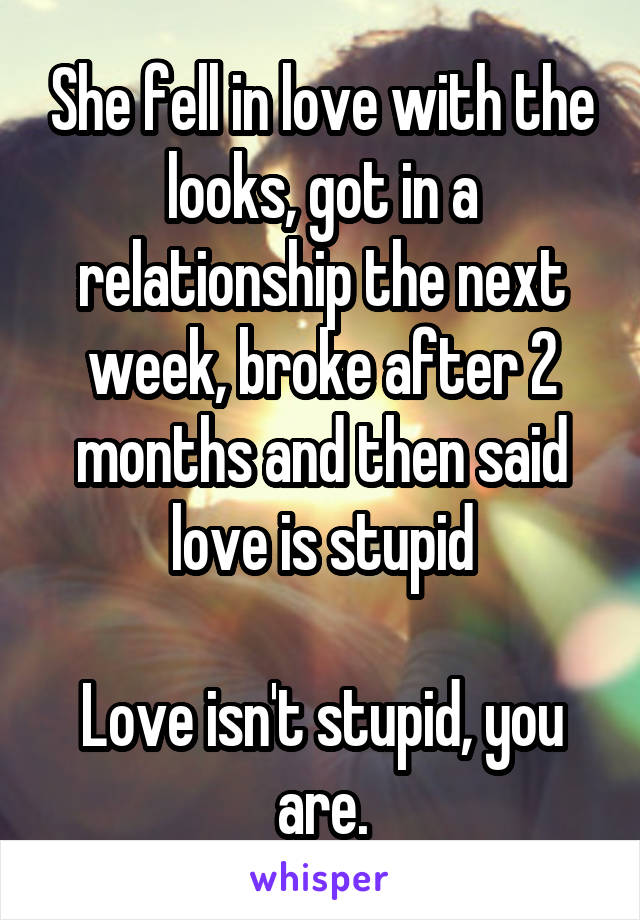 She fell in love with the looks, got in a relationship the next week, broke after 2 months and then said love is stupid  Love isn't stupid, you are.