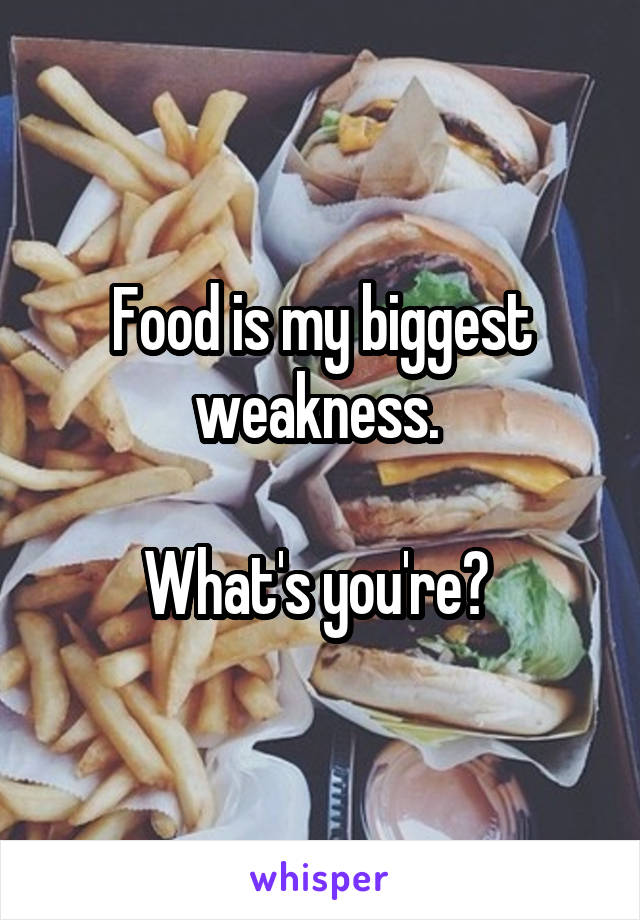 Food is my biggest weakness.   What's you're?