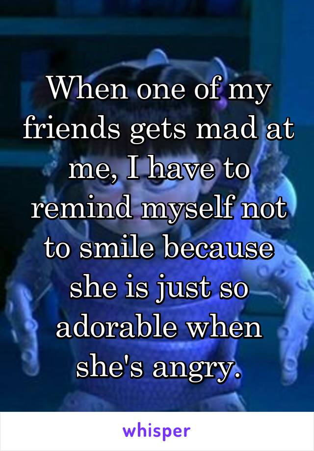 When one of my friends gets mad at me, I have to remind myself not to smile because she is just so adorable when she's angry.