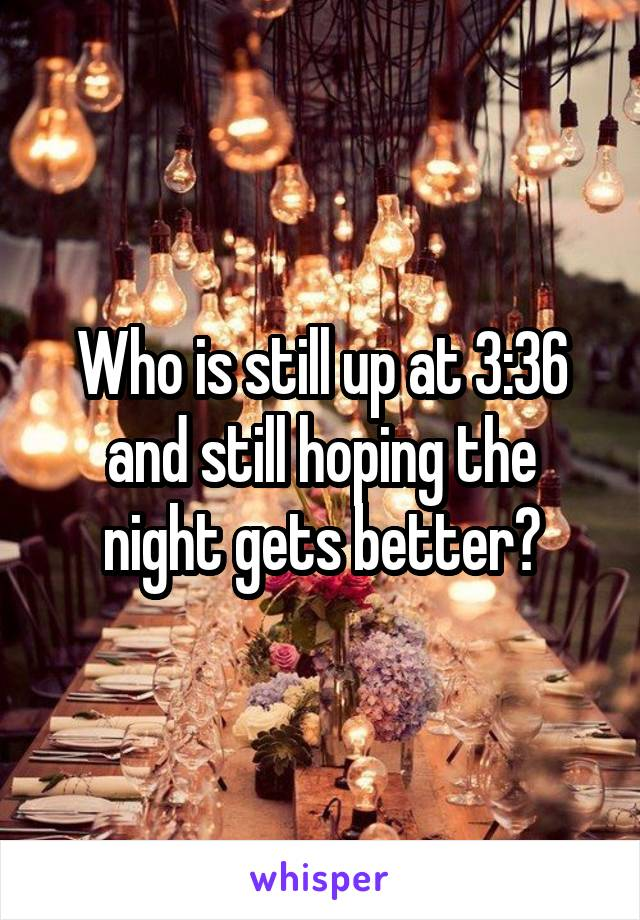 Who is still up at 3:36 and still hoping the night gets better?