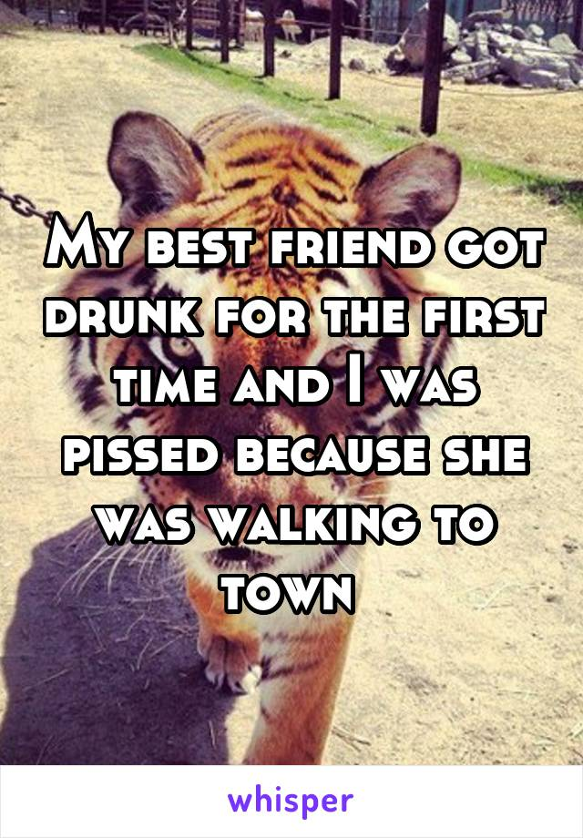My best friend got drunk for the first time and I was pissed because she was walking to town