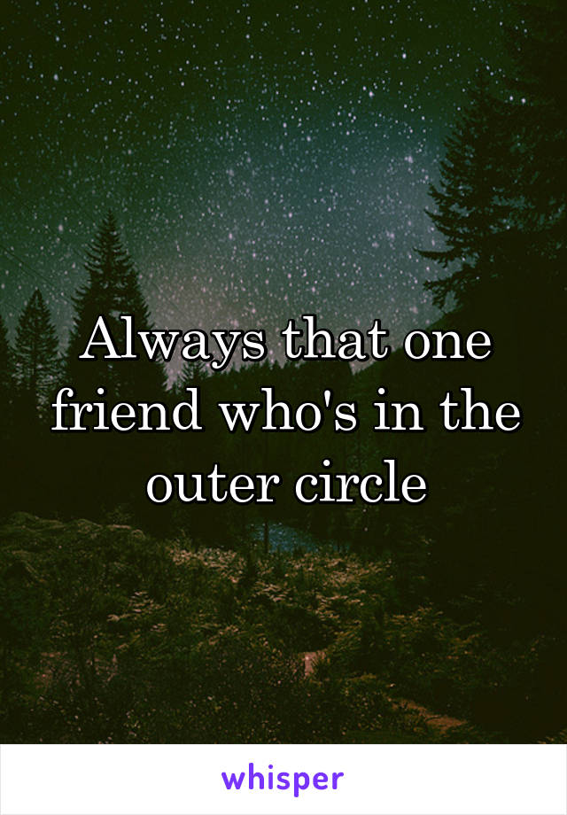 Always that one friend who's in the outer circle