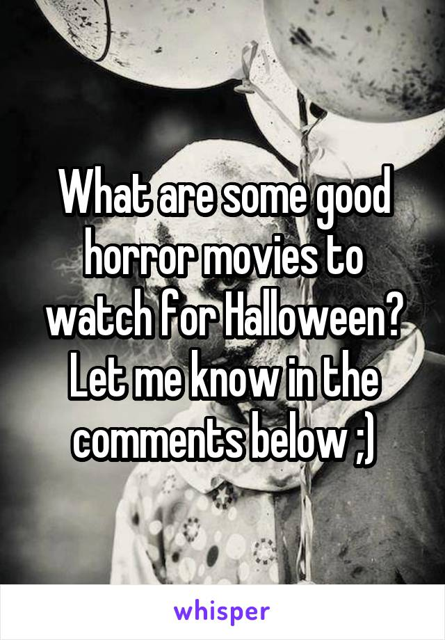 What are some good horror movies to watch for Halloween? Let me know in the comments below ;)