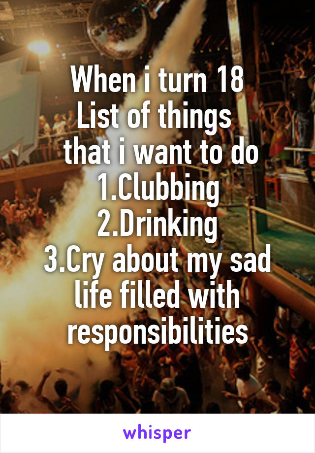 When i turn 18 List of things   that i want to do 1.Clubbing 2.Drinking 3.Cry about my sad life filled with responsibilities
