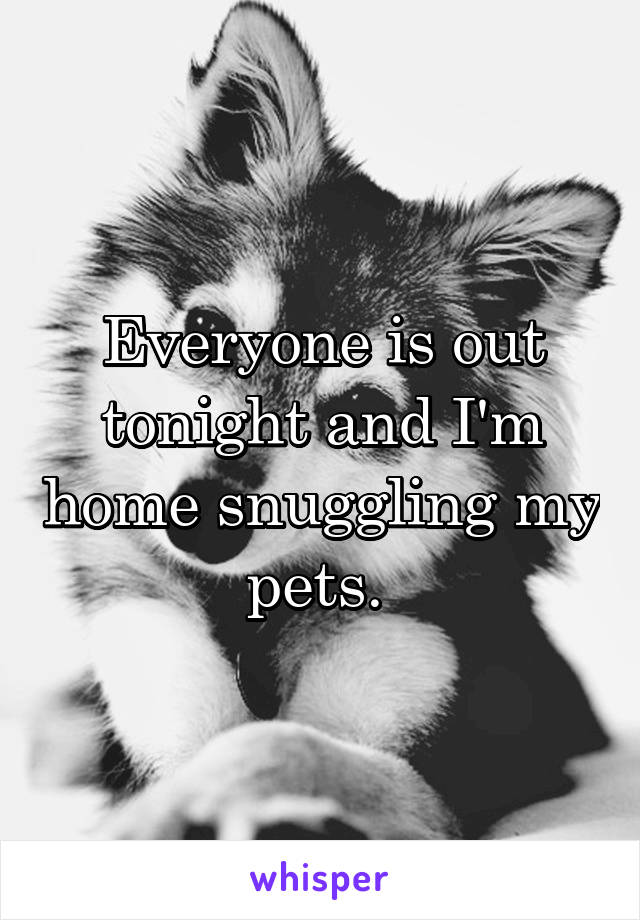 Everyone is out tonight and I'm home snuggling my pets.