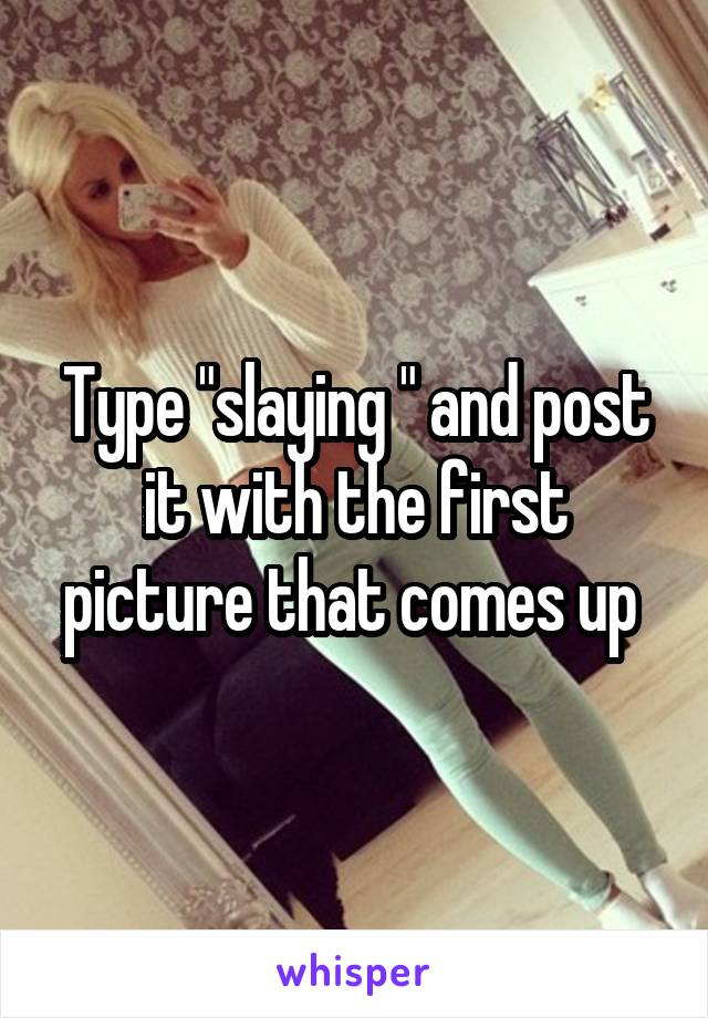 "Type ""slaying "" and post it with the first picture that comes up"