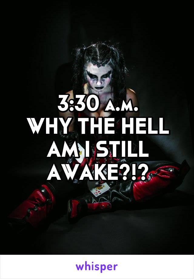 3:30 a.m. WHY THE HELL AM I STILL AWAKE?!?