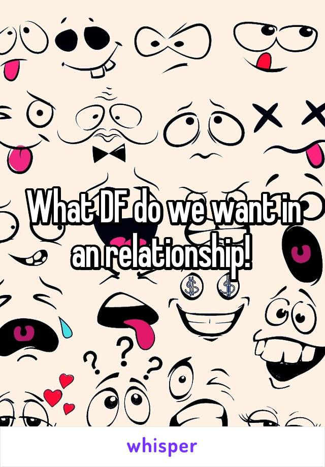 What DF do we want in an relationship!