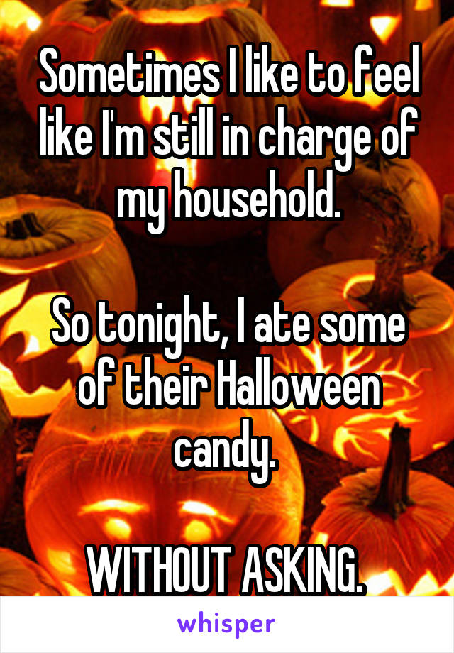 Sometimes I like to feel like I'm still in charge of my household.  So tonight, I ate some of their Halloween candy.   WITHOUT ASKING.