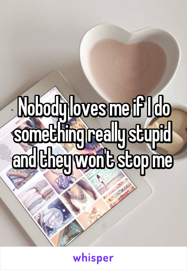 Nobody loves me if I do something really stupid  and they won't stop me