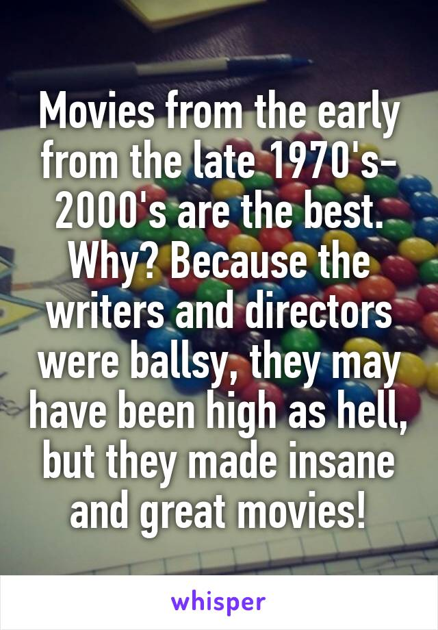 Movies from the early from the late 1970's- 2000's are the best. Why? Because the writers and directors were ballsy, they may have been high as hell, but they made insane and great movies!