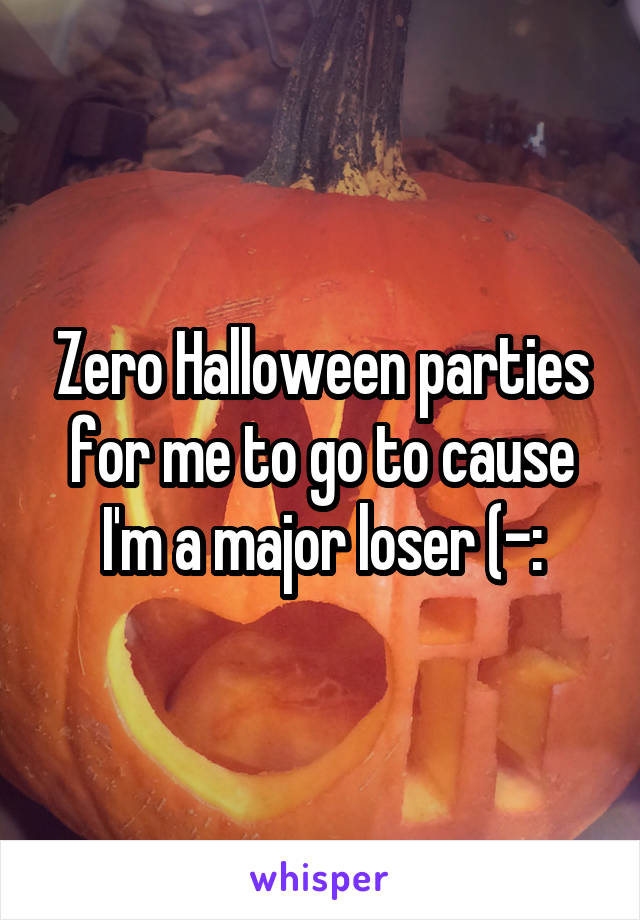 Zero Halloween parties for me to go to cause I'm a major loser (-: