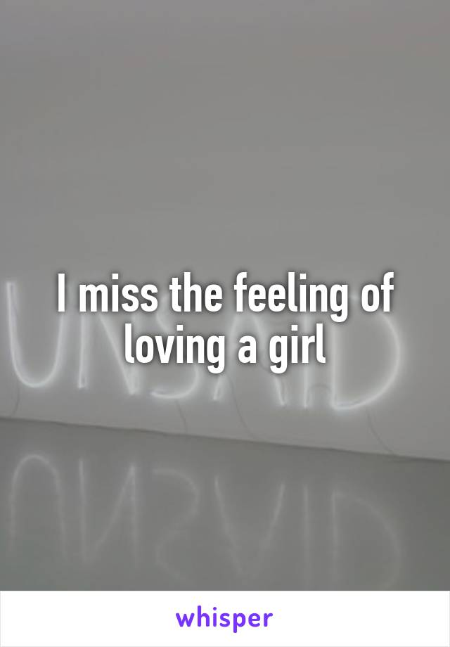 I miss the feeling of loving a girl