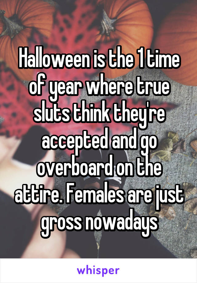 Halloween is the 1 time of year where true sluts think they're accepted and go overboard on the attire. Females are just gross nowadays