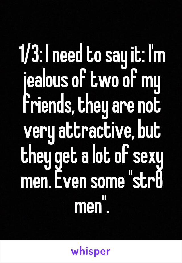 """1/3: I need to say it: I'm jealous of two of my friends, they are not very attractive, but they get a lot of sexy men. Even some """"str8 men""""."""