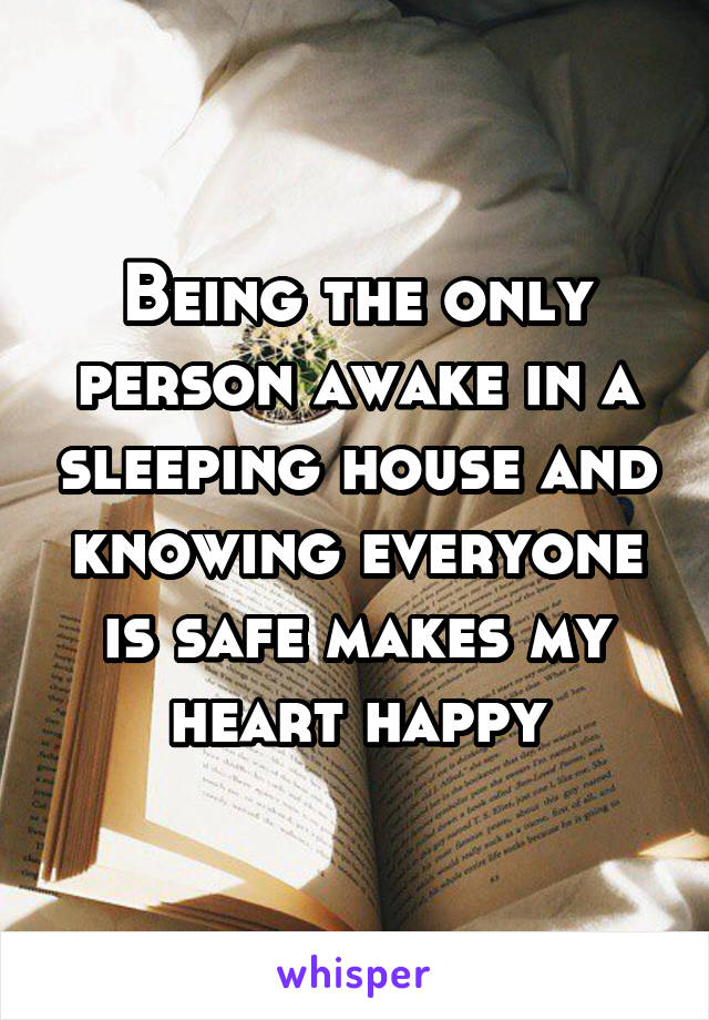 Being the only person awake in a sleeping house and knowing everyone is safe makes my heart happy