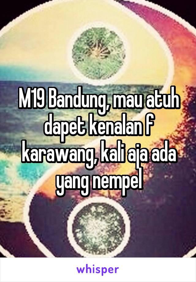 M19 Bandung, mau atuh dapet kenalan f karawang, kali aja ada yang nempel
