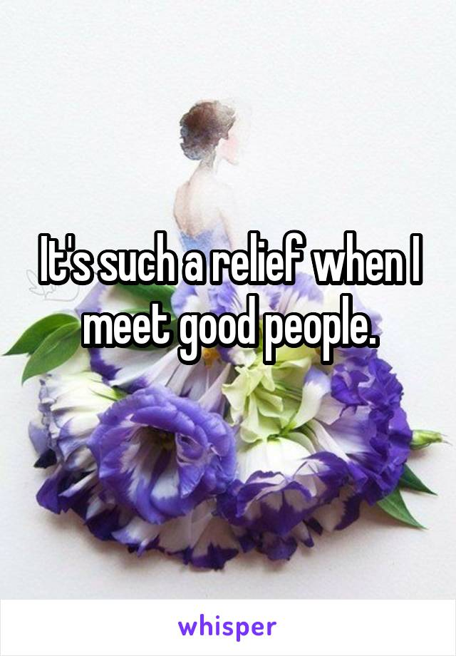 It's such a relief when I meet good people.