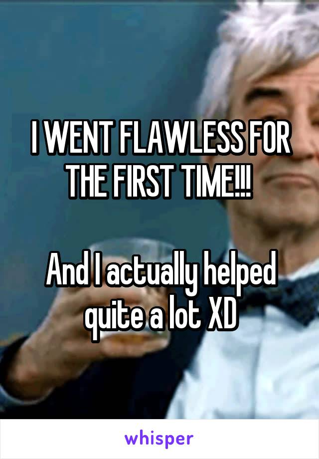 I WENT FLAWLESS FOR THE FIRST TIME!!!   And I actually helped quite a lot XD