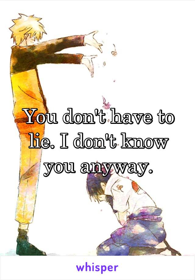 You don't have to lie. I don't know you anyway.