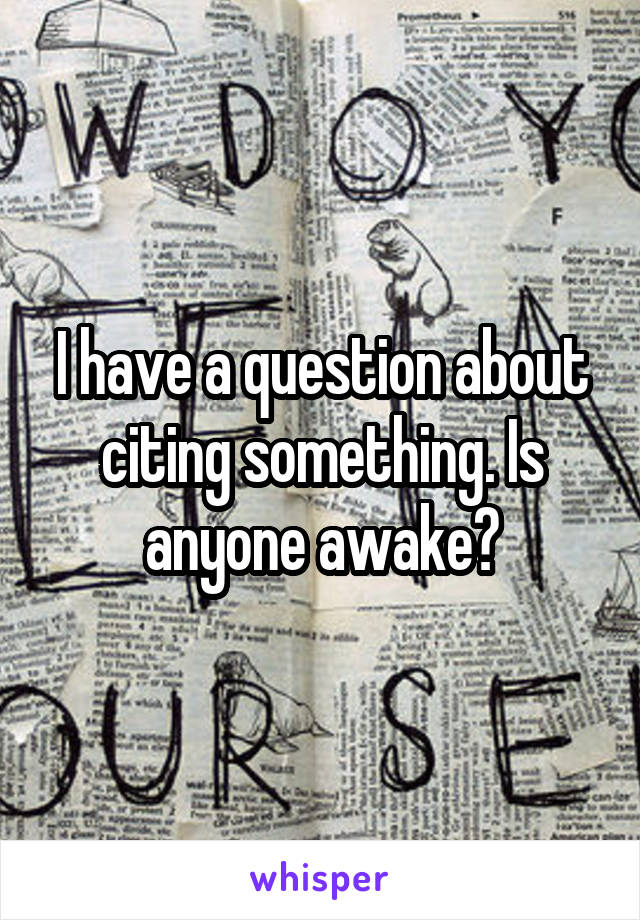 I have a question about citing something. Is anyone awake?