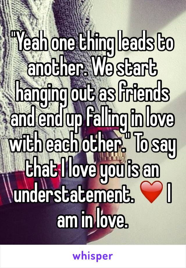 """""""Yeah one thing leads to another. We start hanging out as friends and end up falling in love with each other."""" To say that I love you is an understatement. ❤️ I am in love."""