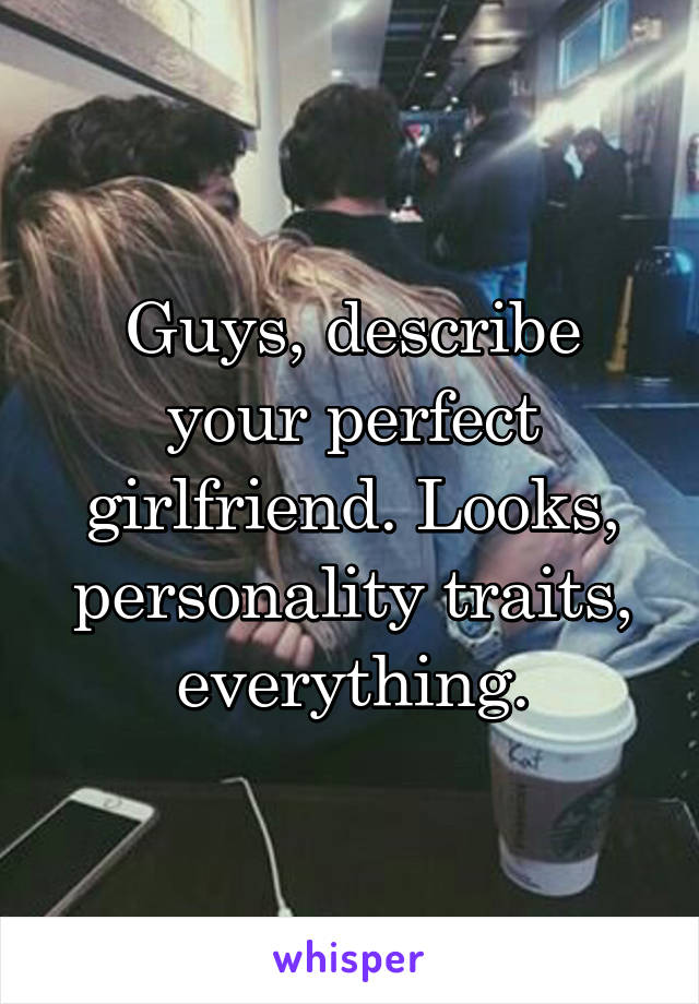 Guys, describe your perfect girlfriend. Looks, personality traits, everything.