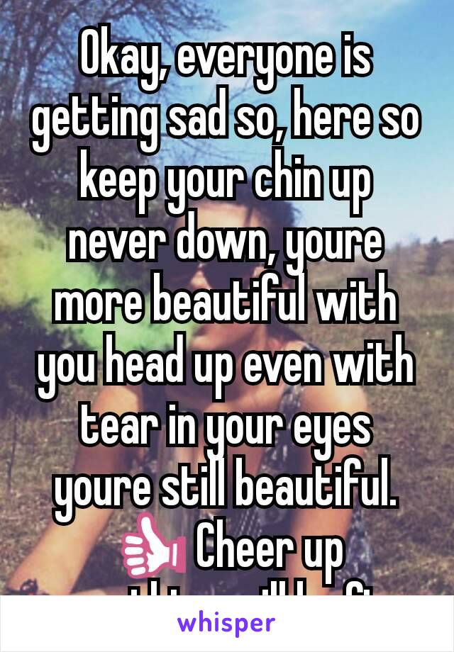 Okay, everyone is getting sad so, here so keep your chin up never down, youre more beautiful with you head up even with tear in your eyes youre still beautiful. 👍 Cheer up everything will be fine.