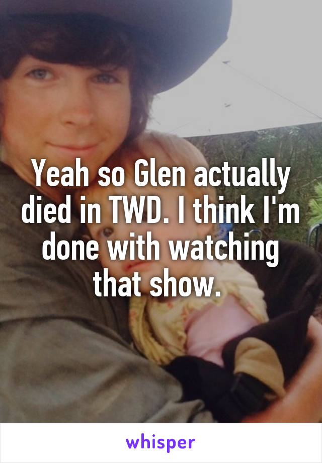 Yeah so Glen actually died in TWD. I think I'm done with watching that show.