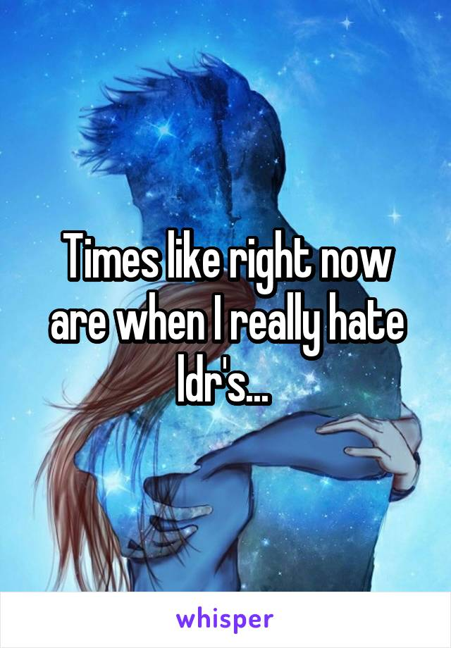 Times like right now are when I really hate ldr's...