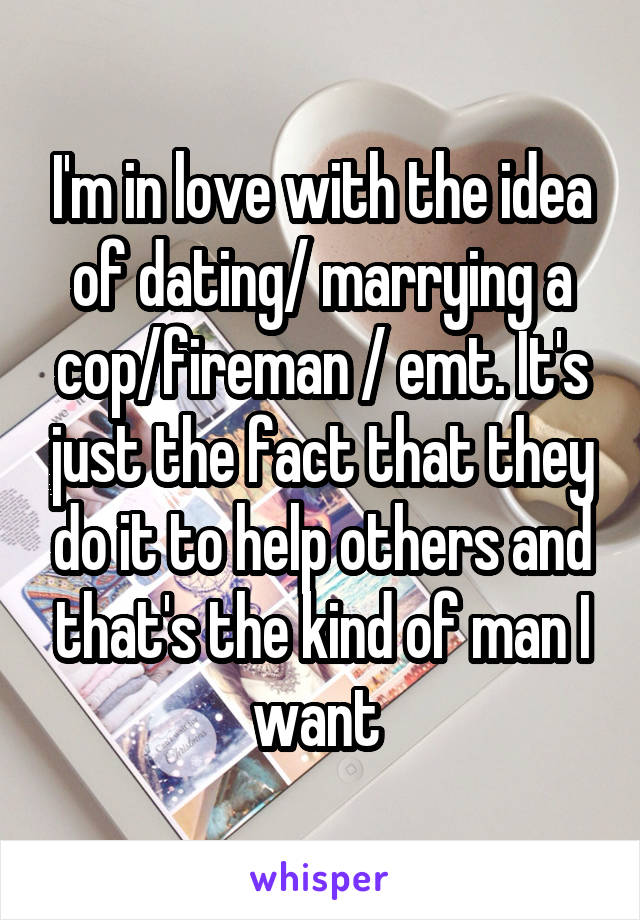 I'm in love with the idea of dating/ marrying a cop/fireman / emt. It's just the fact that they do it to help others and that's the kind of man I want