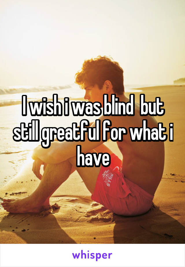 I wish i was blind  but still greatful for what i have