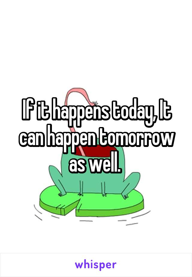 If it happens today, It can happen tomorrow as well.