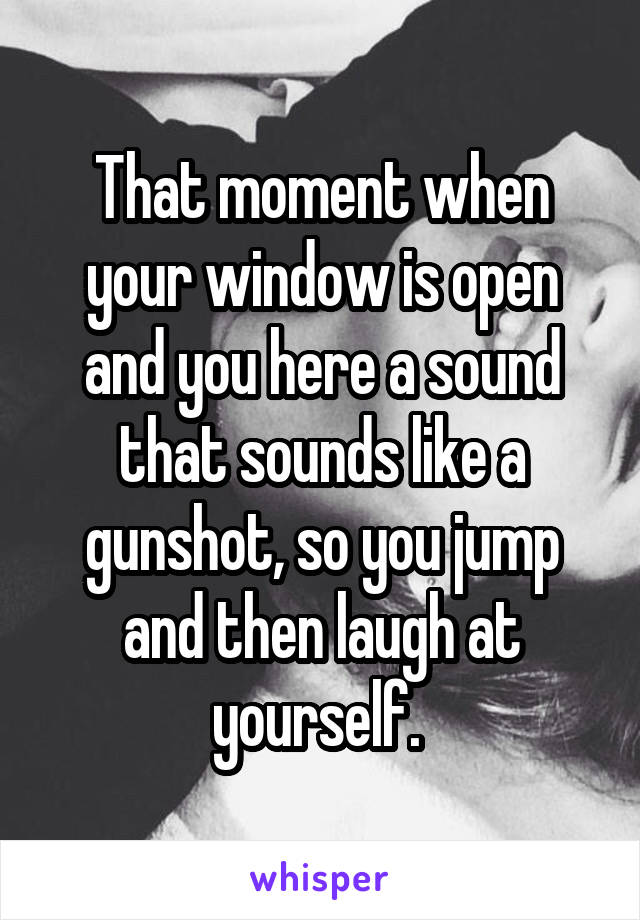 That moment when your window is open and you here a sound that sounds like a gunshot, so you jump and then laugh at yourself.