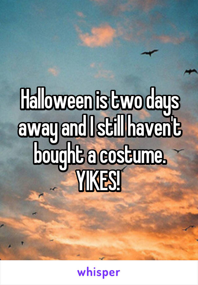 Halloween is two days away and I still haven't bought a costume. YIKES!