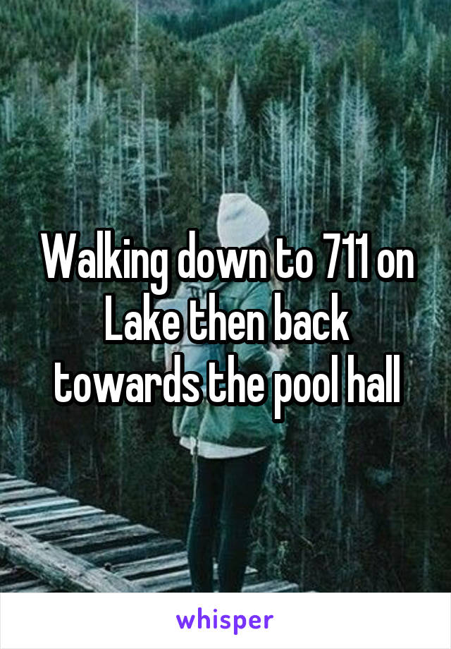 Walking down to 711 on Lake then back towards the pool hall