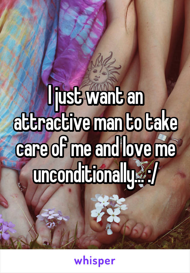 I just want an attractive man to take care of me and love me unconditionally... :/