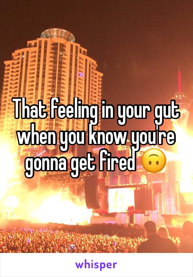 That feeling in your gut when you know you're gonna get fired 🙃