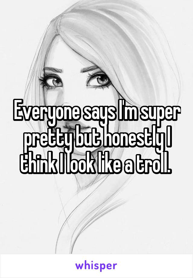 Everyone says I'm super pretty but honestly I think I look like a troll.