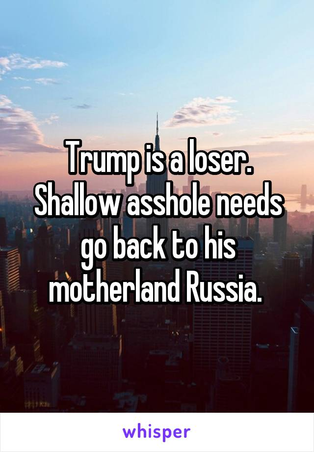 Trump is a loser. Shallow asshole needs go back to his motherland Russia.